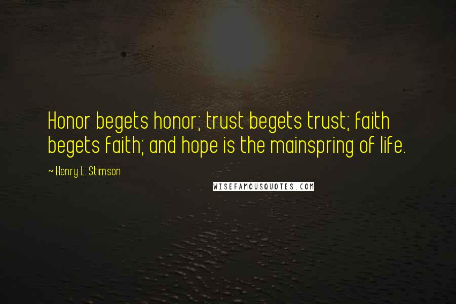 Henry L. Stimson quotes: Honor begets honor; trust begets trust; faith begets faith; and hope is the mainspring of life.
