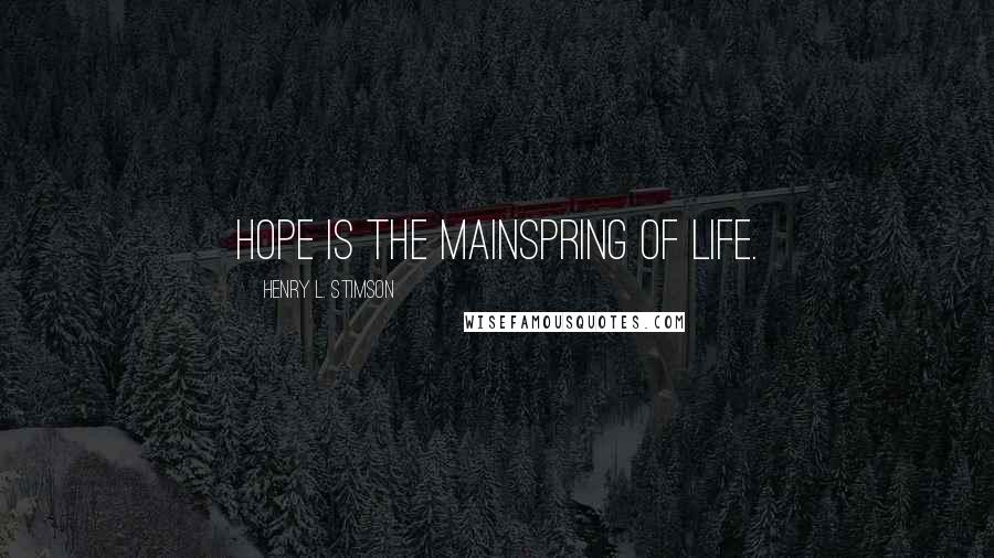 Henry L. Stimson quotes: Hope is the mainspring of life.