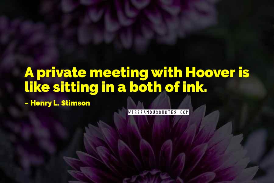 Henry L. Stimson quotes: A private meeting with Hoover is like sitting in a both of ink.