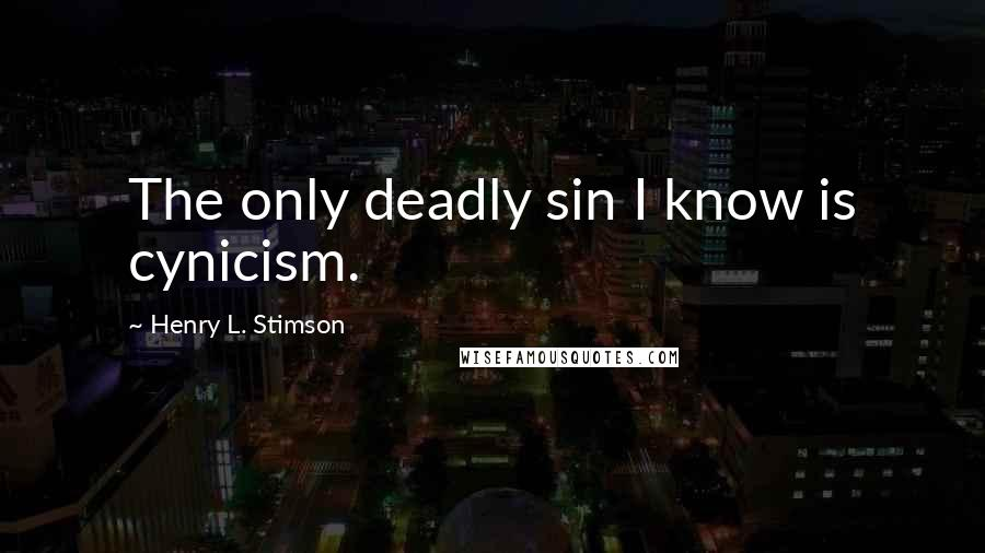 Henry L. Stimson quotes: The only deadly sin I know is cynicism.