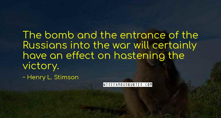 Henry L. Stimson quotes: The bomb and the entrance of the Russians into the war will certainly have an effect on hastening the victory.