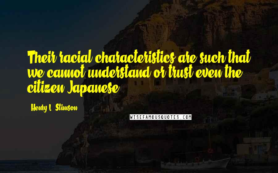 Henry L. Stimson quotes: Their racial characteristics are such that we cannot understand or trust even the citizen Japanese.
