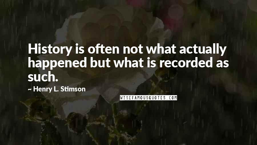 Henry L. Stimson quotes: History is often not what actually happened but what is recorded as such.