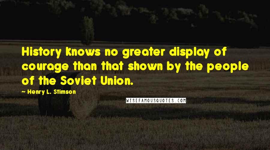 Henry L. Stimson quotes: History knows no greater display of courage than that shown by the people of the Soviet Union.