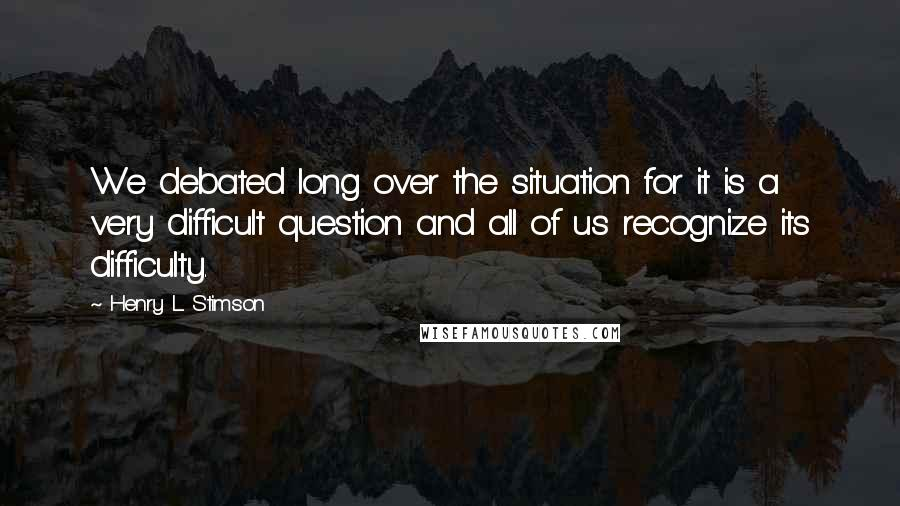 Henry L. Stimson quotes: We debated long over the situation for it is a very difficult question and all of us recognize its difficulty.