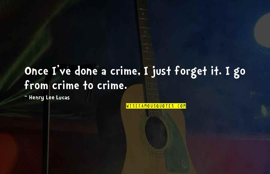 Henry Lee Lucas Quotes By Henry Lee Lucas: Once I've done a crime, I just forget