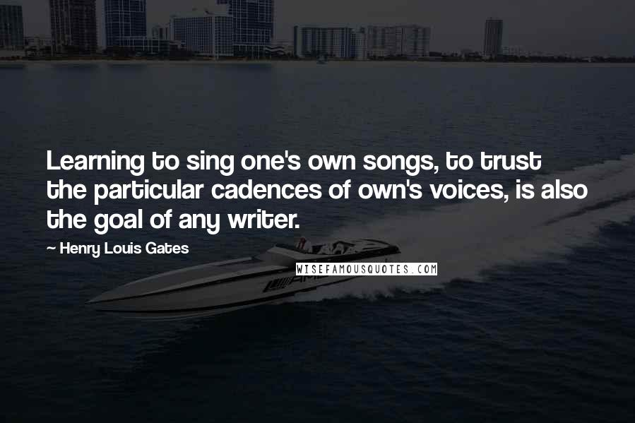 Henry Louis Gates quotes: Learning to sing one's own songs, to trust the particular cadences of own's voices, is also the goal of any writer.