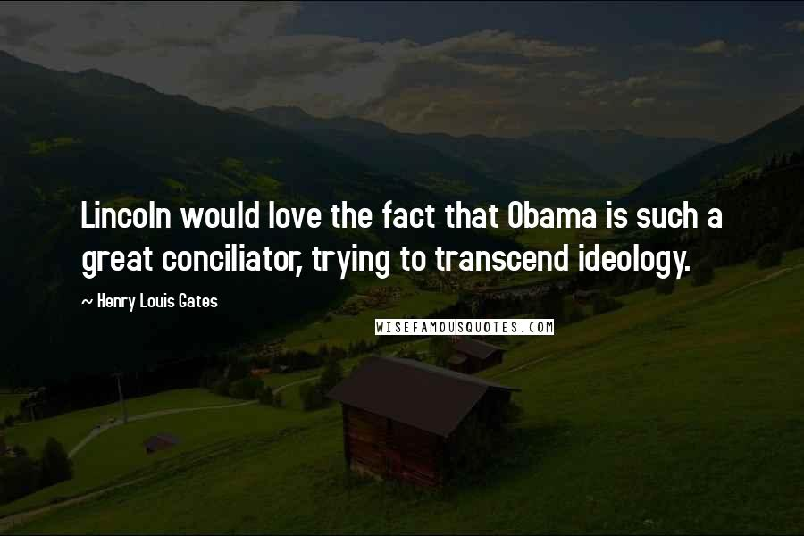 Henry Louis Gates quotes: Lincoln would love the fact that Obama is such a great conciliator, trying to transcend ideology.