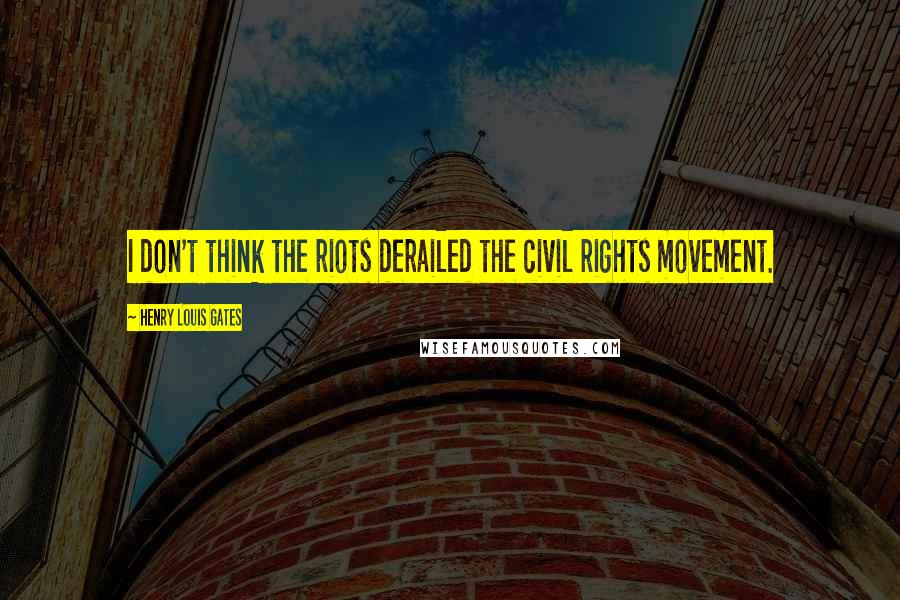 Henry Louis Gates quotes: I don't think the riots derailed the civil rights movement.