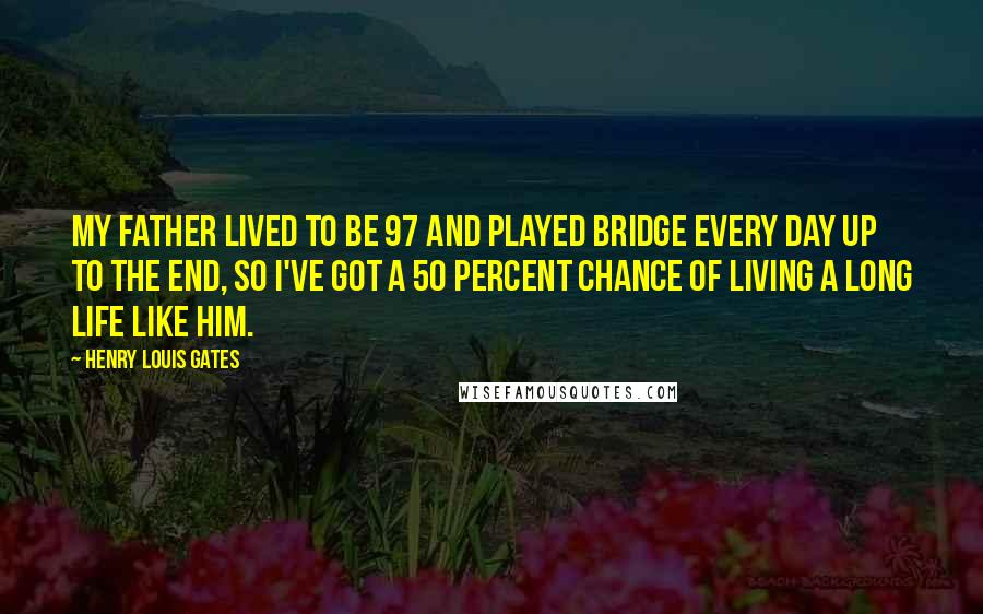 Henry Louis Gates quotes: My father lived to be 97 and played bridge every day up to the end, so I've got a 50 percent chance of living a long life like him.