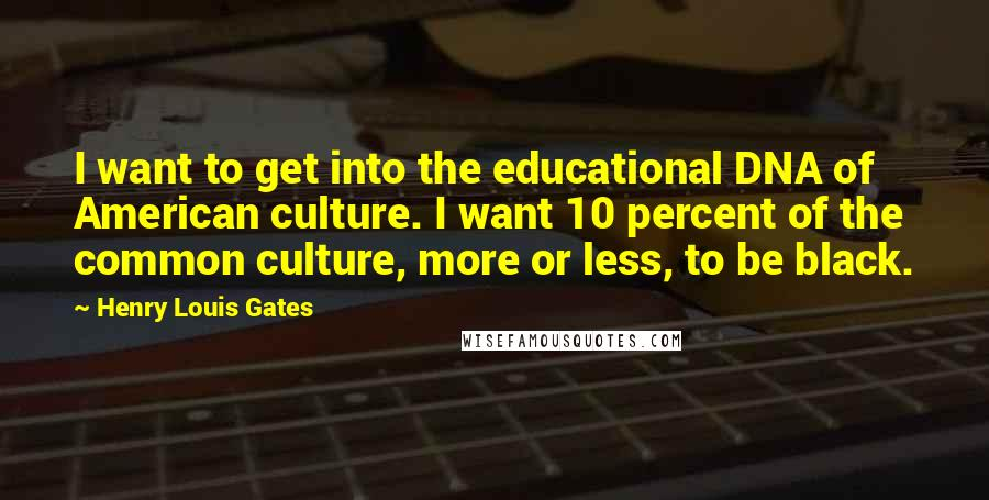 Henry Louis Gates quotes: I want to get into the educational DNA of American culture. I want 10 percent of the common culture, more or less, to be black.
