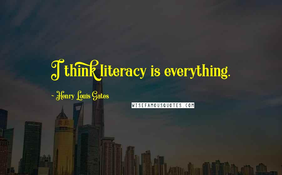 Henry Louis Gates quotes: I think literacy is everything.