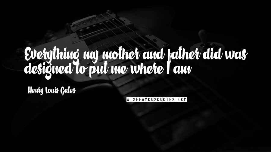 Henry Louis Gates quotes: Everything my mother and father did was designed to put me where I am.