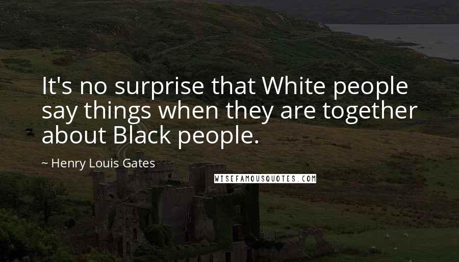 Henry Louis Gates quotes: It's no surprise that White people say things when they are together about Black people.