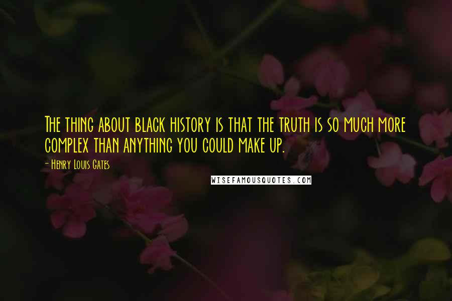 Henry Louis Gates quotes: The thing about black history is that the truth is so much more complex than anything you could make up.