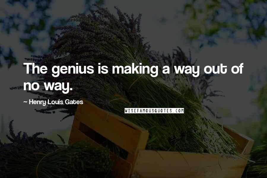 Henry Louis Gates quotes: The genius is making a way out of no way.