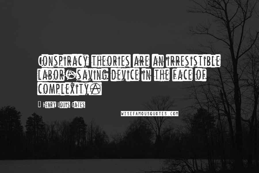 Henry Louis Gates quotes: Conspiracy theories are an irresistible labor-saving device in the face of complexity.
