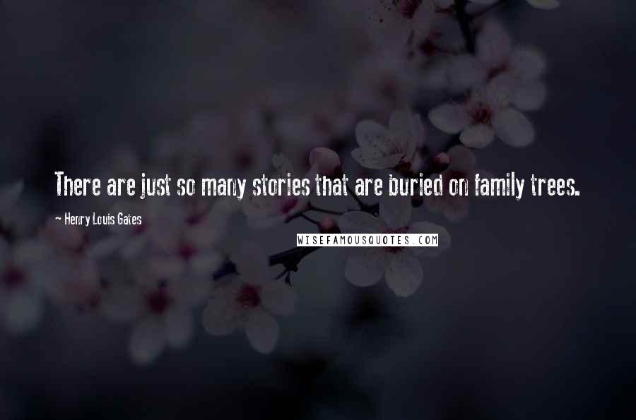 Henry Louis Gates quotes: There are just so many stories that are buried on family trees.