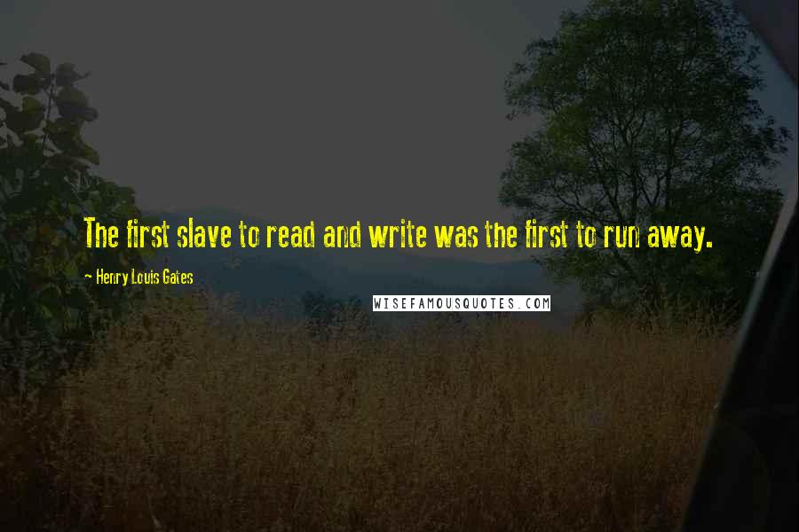 Henry Louis Gates quotes: The first slave to read and write was the first to run away.