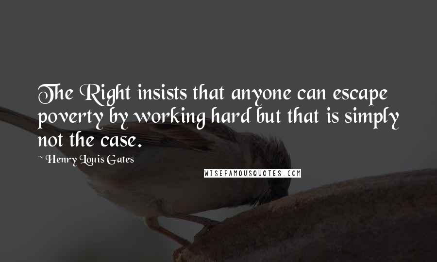 Henry Louis Gates quotes: The Right insists that anyone can escape poverty by working hard but that is simply not the case.