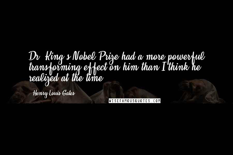 Henry Louis Gates quotes: Dr. King's Nobel Prize had a more powerful transforming effect on him than I think he realized at the time.