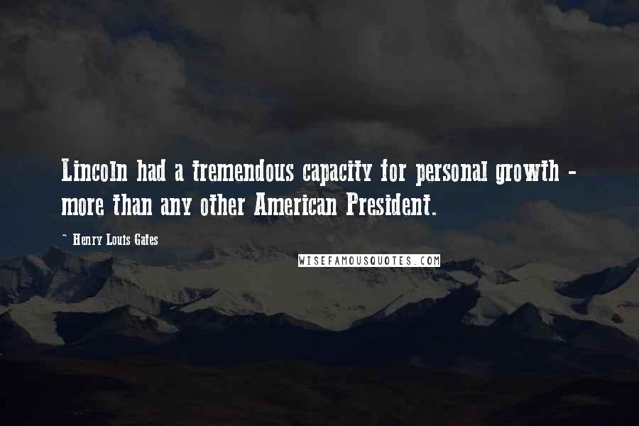 Henry Louis Gates quotes: Lincoln had a tremendous capacity for personal growth - more than any other American President.