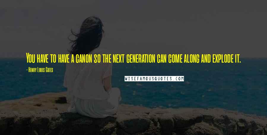 Henry Louis Gates quotes: You have to have a canon so the next generation can come along and explode it.