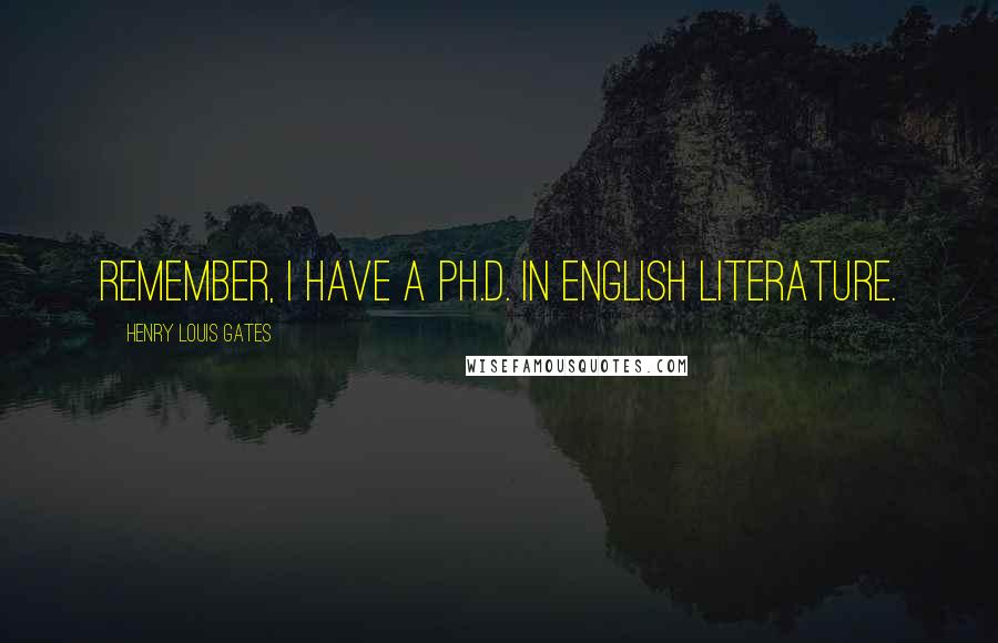 Henry Louis Gates quotes: Remember, I have a Ph.D. in English literature.