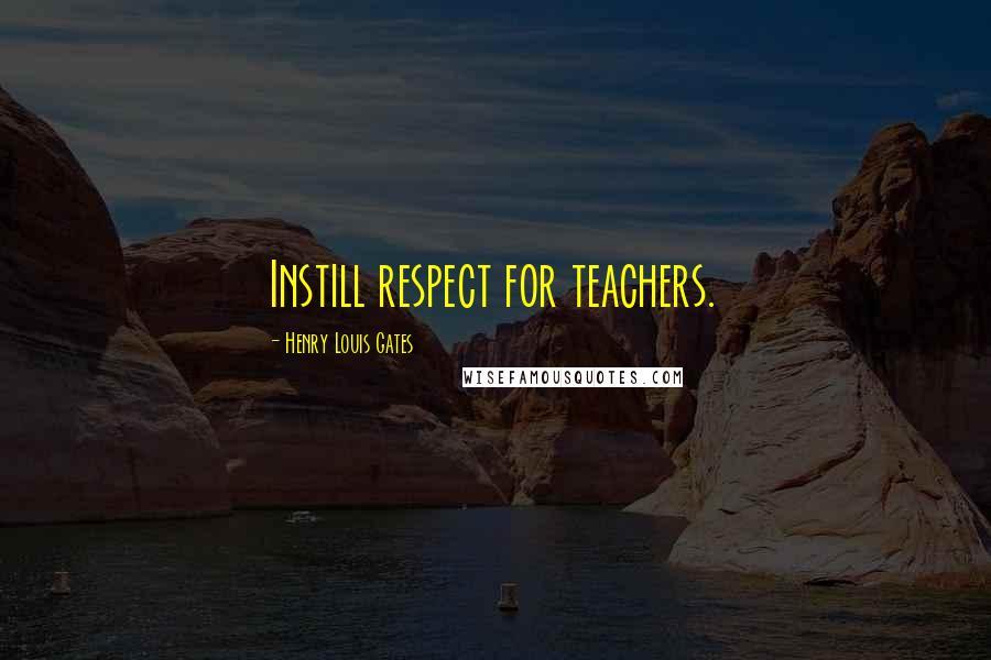 Henry Louis Gates quotes: Instill respect for teachers.