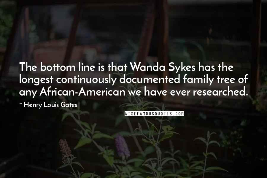 Henry Louis Gates quotes: The bottom line is that Wanda Sykes has the longest continuously documented family tree of any African-American we have ever researched.