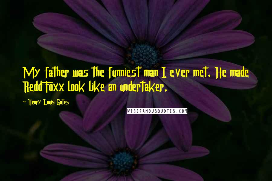 Henry Louis Gates quotes: My father was the funniest man I ever met. He made Redd Foxx look like an undertaker.