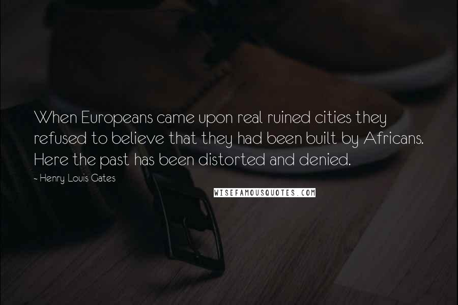 Henry Louis Gates quotes: When Europeans came upon real ruined cities they refused to believe that they had been built by Africans. Here the past has been distorted and denied.