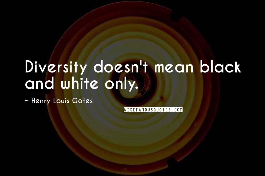 Henry Louis Gates quotes: Diversity doesn't mean black and white only.