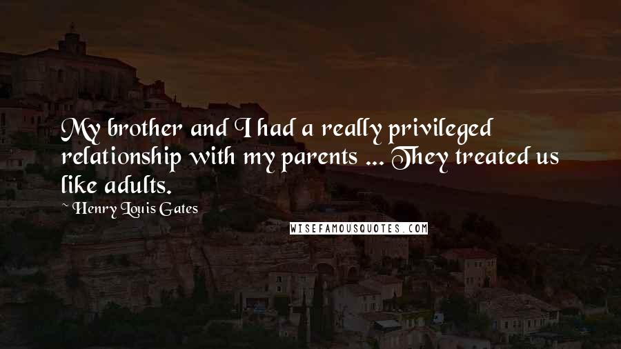 Henry Louis Gates quotes: My brother and I had a really privileged relationship with my parents ... They treated us like adults.