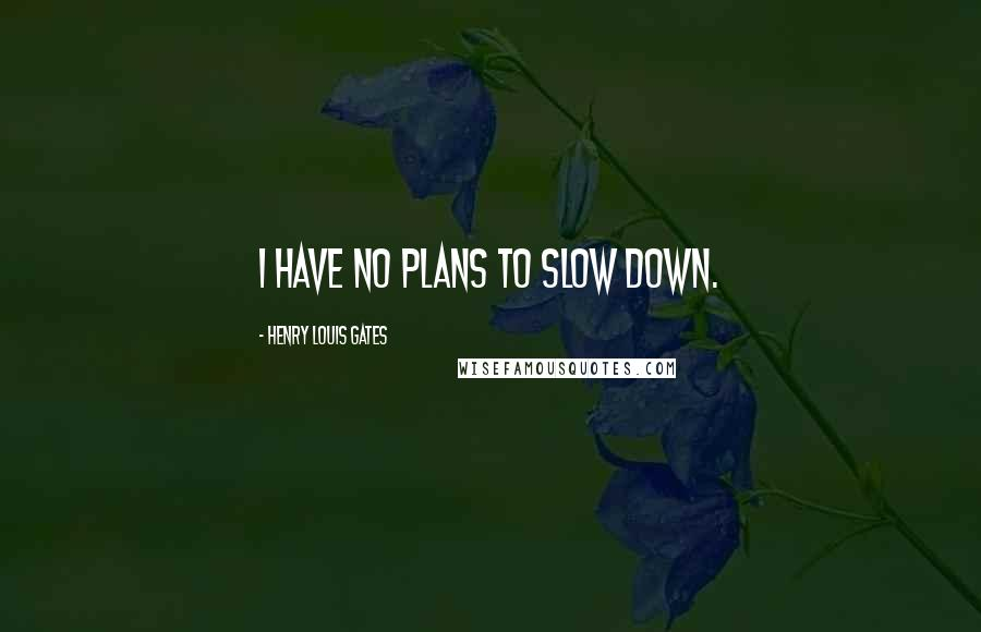 Henry Louis Gates quotes: I have no plans to slow down.