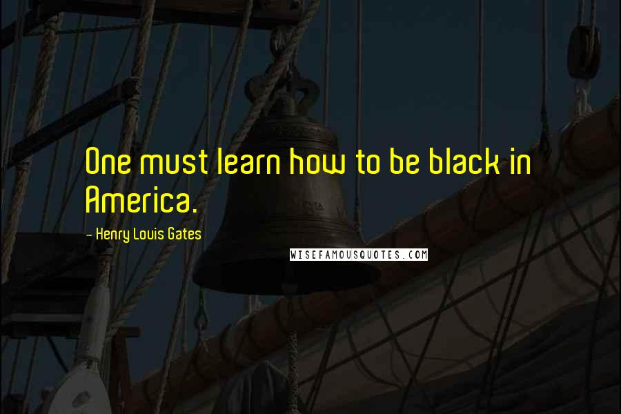 Henry Louis Gates quotes: One must learn how to be black in America.