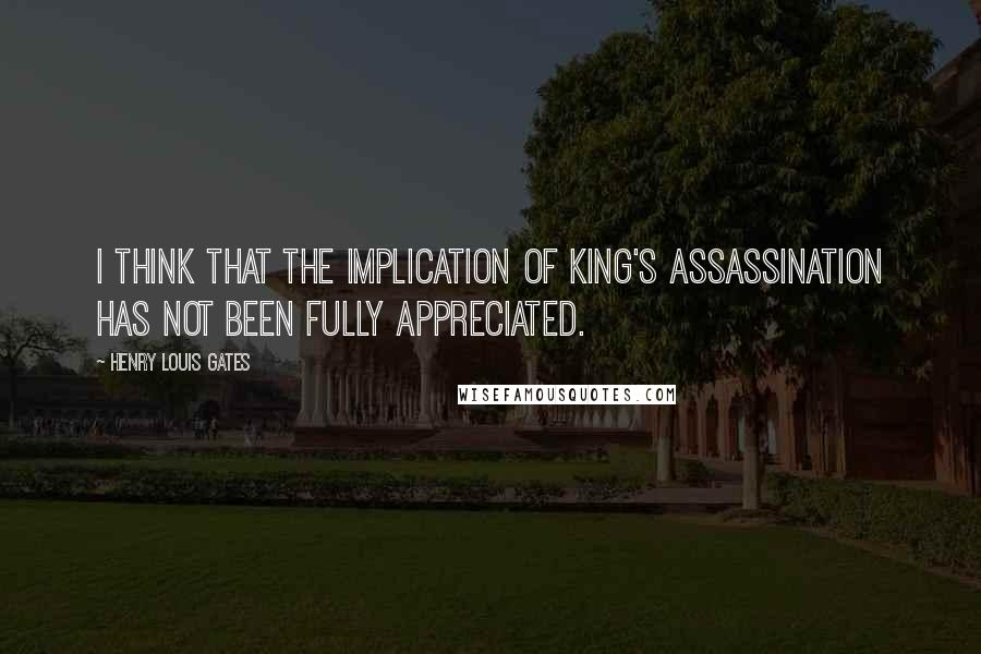 Henry Louis Gates quotes: I think that the implication of King's assassination has not been fully appreciated.