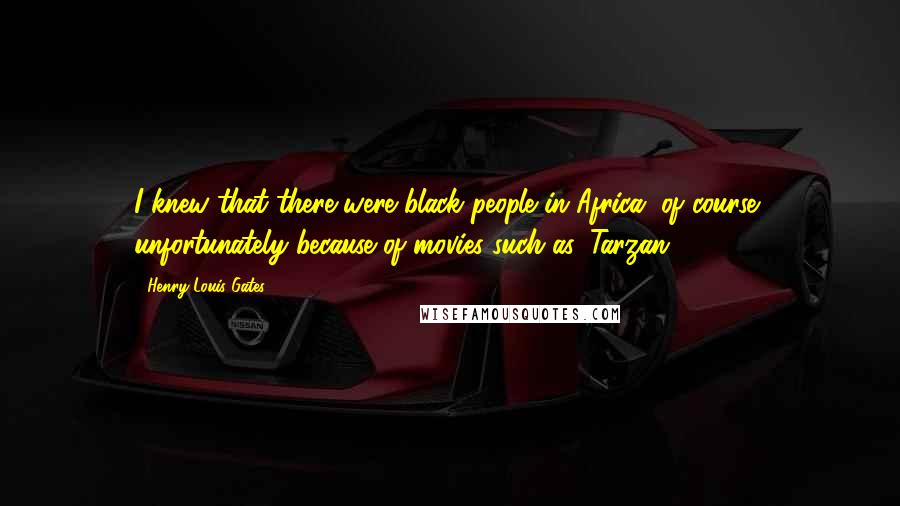 Henry Louis Gates quotes: I knew that there were black people in Africa, of course, unfortunately because of movies such as 'Tarzan.'