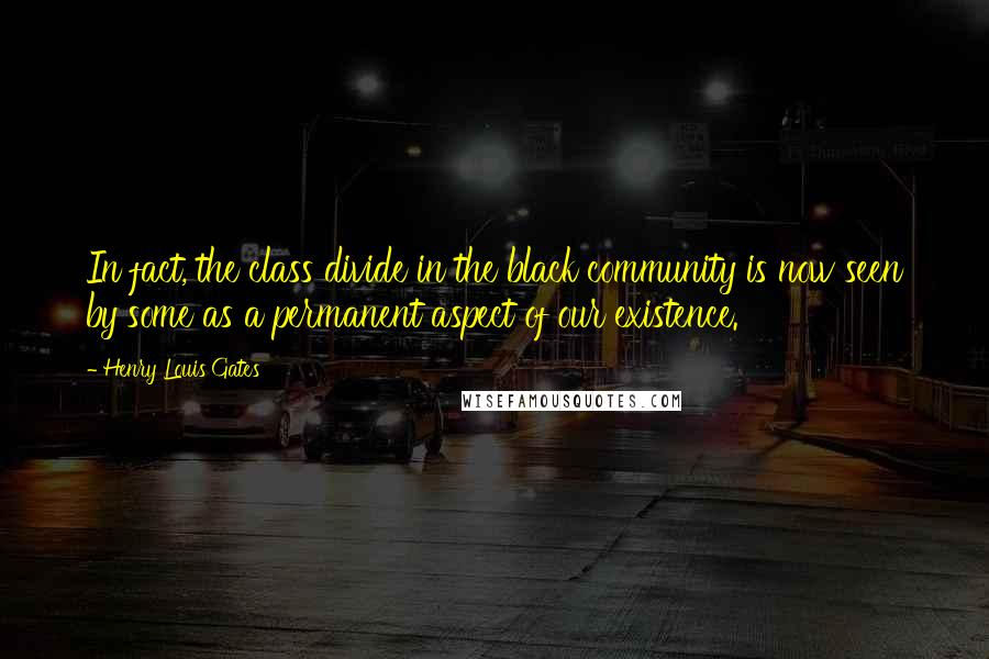 Henry Louis Gates quotes: In fact, the class divide in the black community is now seen by some as a permanent aspect of our existence.