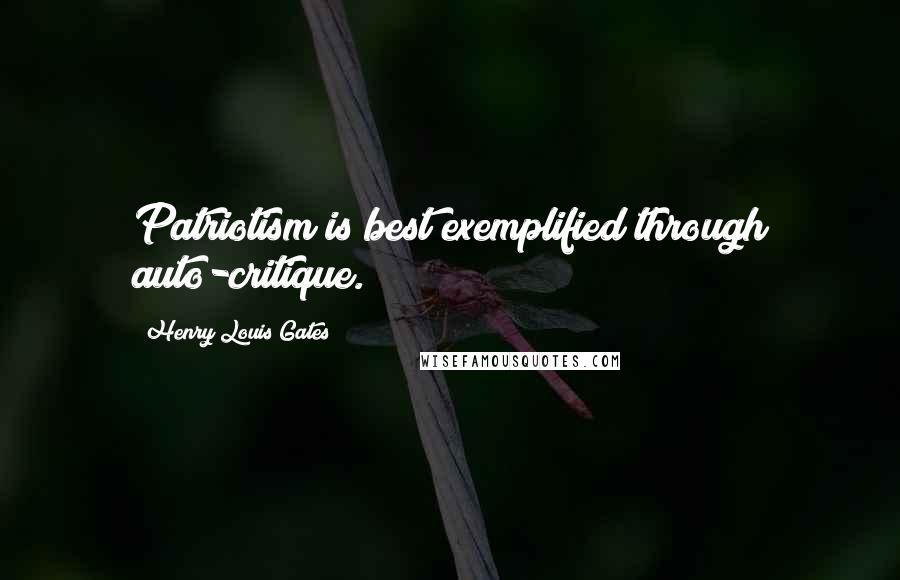 Henry Louis Gates quotes: Patriotism is best exemplified through auto-critique.