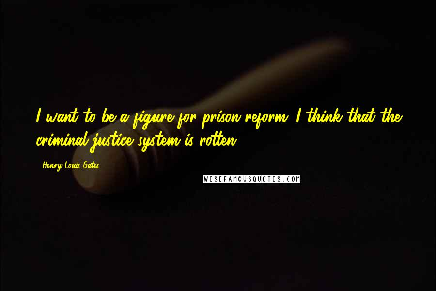 Henry Louis Gates quotes: I want to be a figure for prison reform. I think that the criminal justice system is rotten.