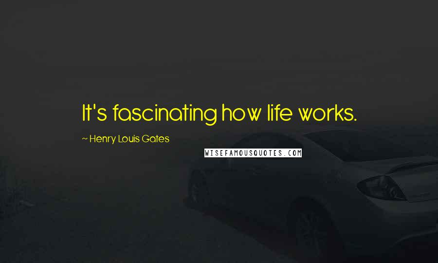 Henry Louis Gates quotes: It's fascinating how life works.