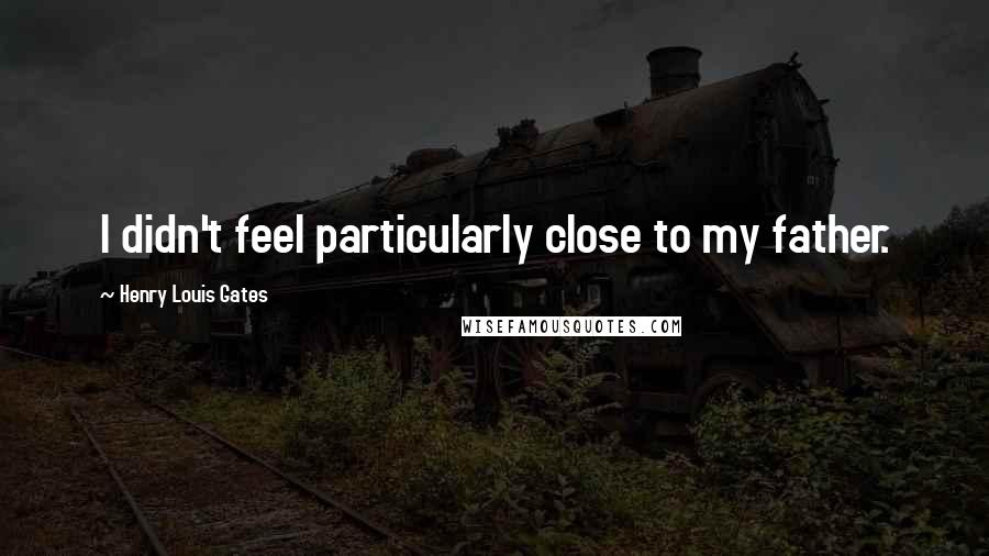 Henry Louis Gates quotes: I didn't feel particularly close to my father.
