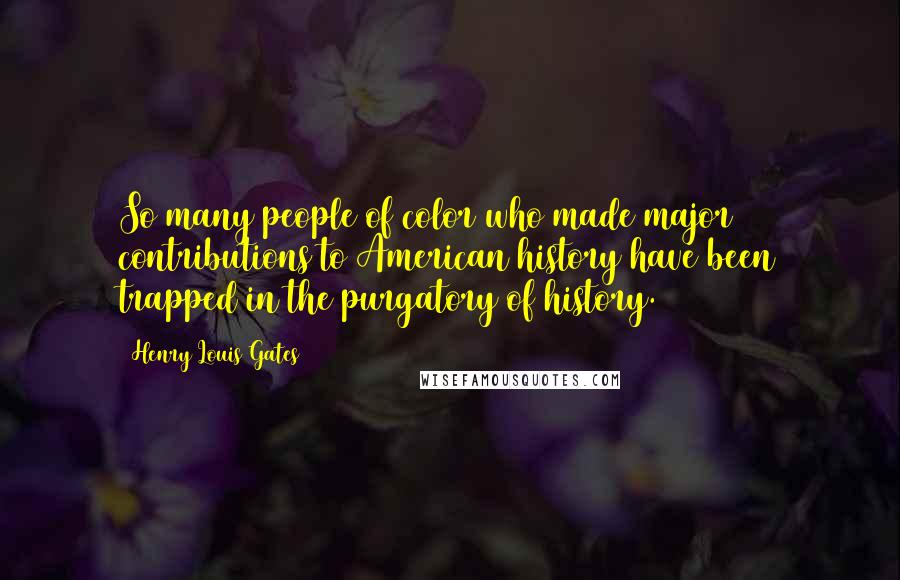 Henry Louis Gates quotes: So many people of color who made major contributions to American history have been trapped in the purgatory of history.