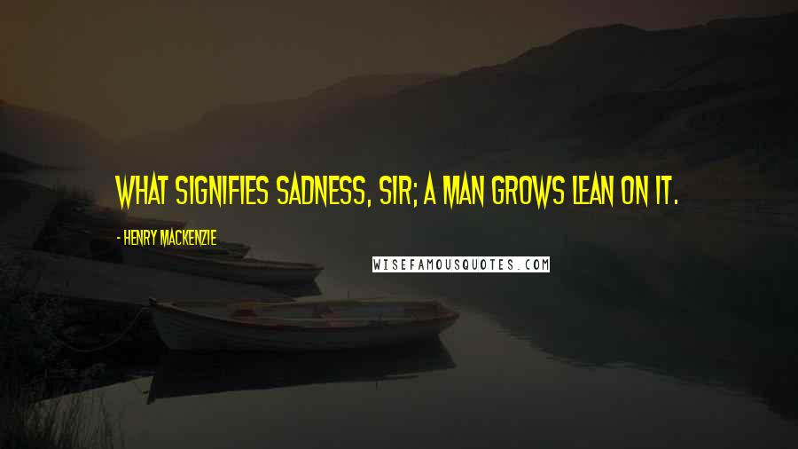 Henry MacKenzie quotes: What signifies sadness, sir; a man grows lean on it.