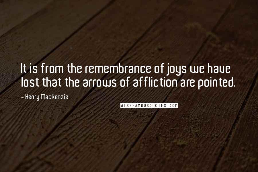 Henry MacKenzie quotes: It is from the remembrance of joys we have lost that the arrows of affliction are pointed.