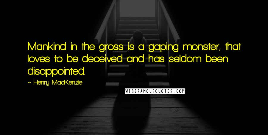 Henry MacKenzie quotes: Mankind in the gross is a gaping monster, that loves to be deceived and has seldom been disappointed.