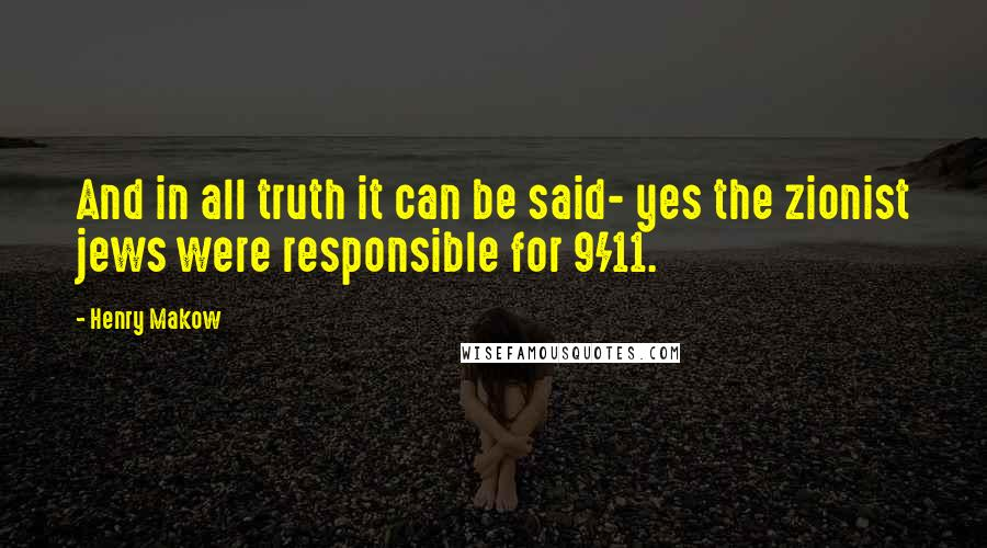 Henry Makow quotes: And in all truth it can be said- yes the zionist jews were responsible for 9/11.