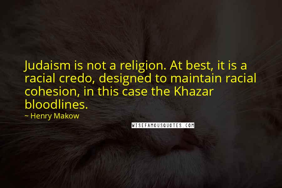 Henry Makow quotes: Judaism is not a religion. At best, it is a racial credo, designed to maintain racial cohesion, in this case the Khazar bloodlines.