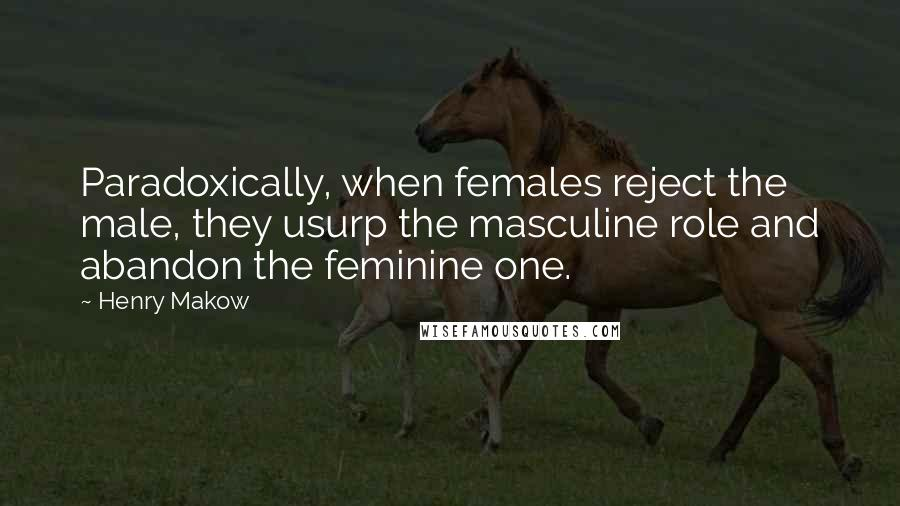 Henry Makow quotes: Paradoxically, when females reject the male, they usurp the masculine role and abandon the feminine one.
